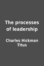 The processes of leadership by Charles…