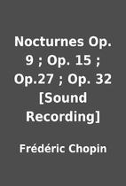 Nocturnes Op. 9 ; Op. 15 ; Op.27 ; Op. 32…