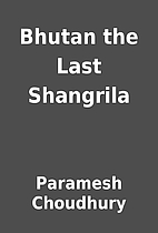 Bhutan the Last Shangrila by Paramesh…
