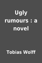 Ugly rumours : a novel by Tobias Wolff