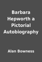 Barbara Hepworth a Pictorial Autobiography…