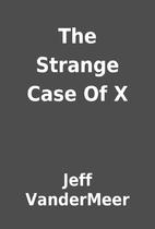 The Strange Case Of X by Jeff VanderMeer