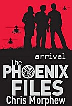 The Phoenix Files: Arrival by Chris Morphew
