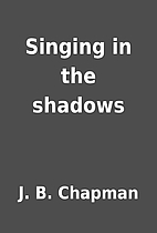Singing in the shadows by J. B. Chapman