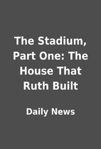 The Stadium, Part One: The House That Ruth…