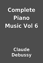 Complete Piano Music Vol 6 by Claude Debussy