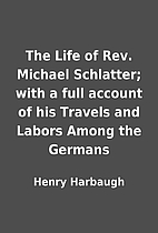 The Life of Rev. Michael Schlatter; with a…