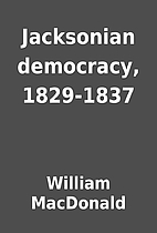 Jacksonian democracy, 1829-1837 by William…
