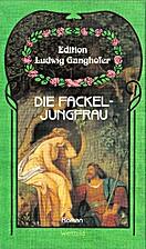 Die Fackeljungfrau by Ludwig Ganghofer