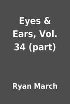 Eyes & Ears, Vol. 34 (part) by Ryan March