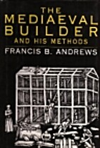 Mediaeval Builder and His Methods by Francis…