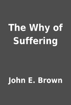 The Why of Suffering by John E. Brown