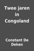 Twee jaren in Congoland by Constant De Deken
