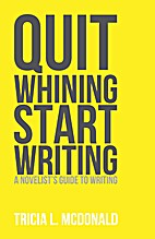 Quit Whining Start Writing: A Novelist's…