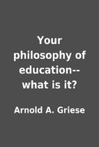 Your philosophy of education--what is it? by…