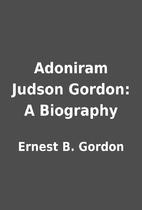 Adoniram Judson Gordon: A Biography by…