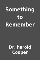 Something to Remember by Dr. harold Cooper