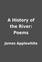 A History of the River: Poems by James…