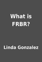 What is FRBR? by Linda Gonzalez
