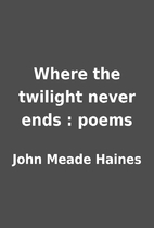 Where the twilight never ends : poems by…