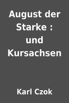 August der Starke : und Kursachsen by Karl…