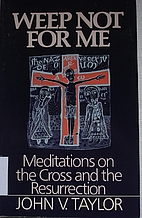 Weep Not for Me: Meditations on the Cross…