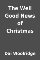 The Well Good News of Christmas by Dai…