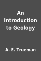 An Introduction to Geology by A. E. Trueman