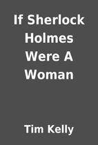If Sherlock Holmes Were A Woman by Tim Kelly