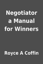 Negotiator a Manual for Winners by Royce A…