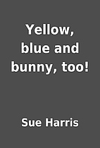 Yellow, blue and bunny, too! by Sue Harris