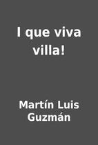I que viva villa! by Martín Luis Guzmán