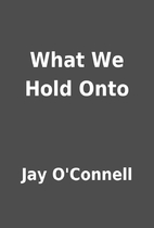 What We Hold Onto by Jay O'Connell
