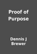 Proof of Purpose by Dennis J Brewer