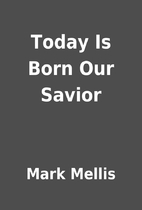 Today Is Born Our Savior by Mark Mellis