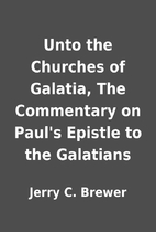 Unto the Churches of Galatia, The Commentary…