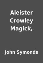 Aleister Crowley Magick, by John Symonds