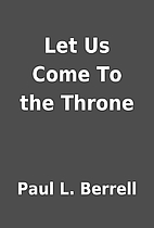 Let Us Come To the Throne by Paul L. Berrell