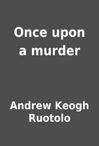 Once upon a murder by Andrew Keogh Ruotolo