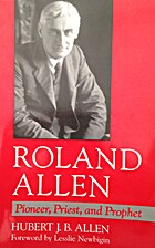 Roland Allen: Pioneer, Priest, and Prophet…
