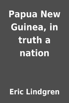 Papua New Guinea, in truth a nation by Eric…
