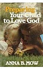 Preparing Your Child to Love God by Anna Mow