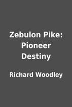 Zebulon Pike: Pioneer Destiny by Richard…
