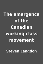 The emergence of the Canadian working class…