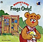 Frogs Only! (Muppet Kids in) by Louise Gikow