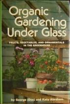 Organic Gardening Under Glass by George…