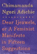 Dear Ijeawele, or A Feminist Manifesto in…