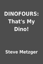 DINOFOURS: That's My Dino! by Steve Metzger