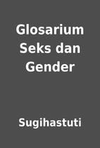 Glosarium Seks dan Gender by Sugihastuti