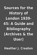 Sources for the History of London 1939-45: A…